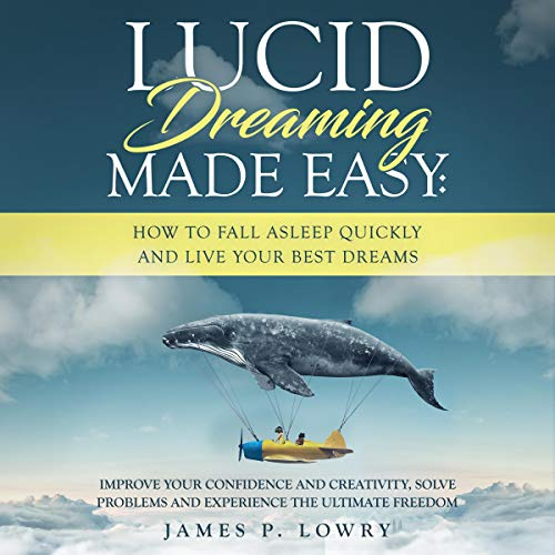 Lucid Dreaming Made Easy: How to Fall Asleep Quickly and Live Your Best Dreams: Improve your Confidence and Creativity, Solve Problems and Experience the Ultimate Freedom