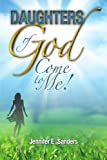 Daughters of God, Come to Me!, Jennifer E. Sanders, 1450096247