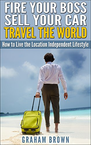Fire Your Boss, Sell Your Car, Travel The World: How to Live the Location Independent Lifestyle (The Barefoot Journal)