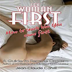 Sex: Woman First - How to teach him You come First - Guide to Female Orgasm