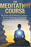 download ebook the meditation course: the power of meditation, learn how to use meditation to eliminate stress, anxiety & to be happy: tips & tricks on how to start integrating meditative concepts in your life pdf epub