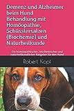 Demenz und Alzheimer beim Hund Behandlung mit Homöopathie, Schüsslersalzen (Biochemie) und Naturheilkunde: Ein homöopathischer, biochemischer und naturheilkundlicher Ratgeber für den Hund