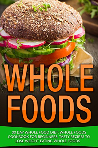 Whole Food: 30 Day Whole Food Diet: Whole Foods Cookbook for Beginners, Tasty Recipes to Lose Weight Eating Whole Foods (Whole Food Diet Plan, Whole Foods, Whole Food Recipes, Whole Food 1) by James Wayne