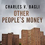 Other People's Money: Inside the Housing Crisis and the Demise of the Greatest Real Estate Deal Ever Made | Charles V. Bagli