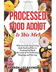 Processed Food Addict: Is This Me? Why You Can't Stop Eating Junk Food and How to Permanently Break the Cycle of Yo-Yo Dieting, Bingeing, and Starving
