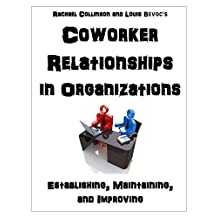 Coworker Relationships in Organizations: Establishing, Maintaining, and Improving