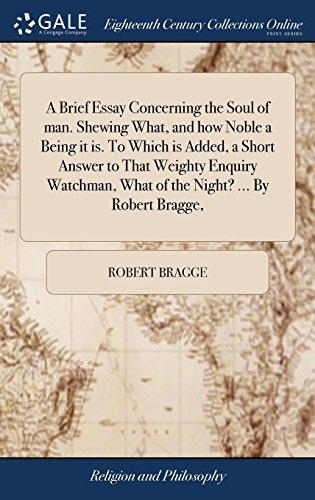 A Brief Essay Concerning the Soul of man. Shewing What, and how Noble a Being it is. To Which is Added, a Short Answer to That Weighty Enquiry Watchman, What of the Night? ... By Robert Bragge,