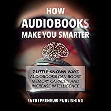 How Audiobooks Make You Smarter: 7 Little Known Ways Audiobooks Can Boost Memory Capacity and Increase Intelligence Audiobook by  Entrepreneur Publishing Narrated by David Cordeiro