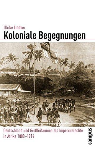 Koloniale Begegnungen: Deutschland und Großbritannien als Imperialmächte in Afrika 1880-1914 (Globalgeschichte)