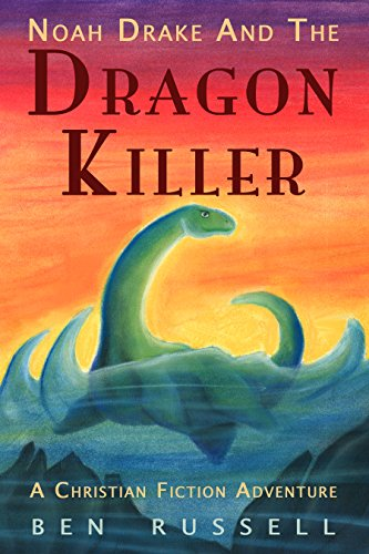 Noah Drake And The Dragon Killer: A Christian Fiction Adventure That Teaches Biblical Creation by [Russell, Ben]