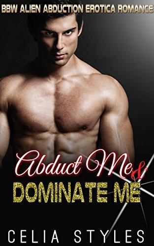 Abduct Me & Dominate Me: An Alien Erotica Romance (Alien Erotic Romance, Sci-Fi Alien Romance, Paranormal Erotica, Scifi Romance, Alien Abduction, Interracial Romance Book 1)