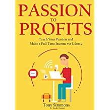 PASSION TO PROFITS (2016): Teach Your Passion and Make a Full Time Income via Udemy