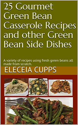 Bean Green Casserole (25 Gourmet Green Bean Casserole Recipes and other Green Bean Side Dishes: A variety of recipes using fresh green beans all made from scratch.)