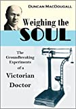 Weighing the Soul:  The Groundbreaking Experiments of a Victorian Doctor (1907)