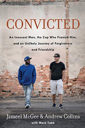 Convicted: An Innocent Man, the Cop Who Framed Him, and an Unlikely Journey of Forgiveness and Friendship