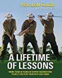 img - for A Lifetime of Lessons: More Than 50 Years of Expert Instruction to Help You Play Your Best Golf Now book / textbook / text book