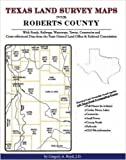 Texas Land Survey Maps for Roberts County, Texas : With Roads, Railways, Waterways, Towns, Cemeteries and Including Cross-referenced Data from the General Land Office and Texas Railroad Commiss, Boyd, Gregory A., 1420350323