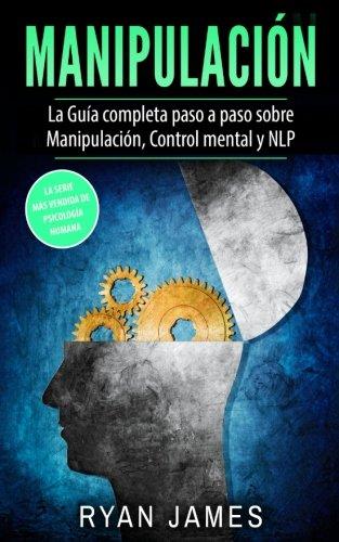 Manipulacion: La Guia completa paso a paso sobre Manipulacion, Control mental y NLP (Manipulation en Español/Spanish Book) (Spanish Edition) [Ryan James] (Tapa Blanda)