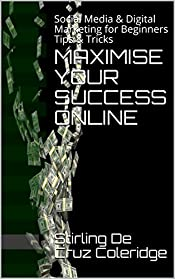 MAXIMISE YOUR SUCCESS ONLINE: Social Media & Digital Marketing for Beginners Tips & Tricks (Social Media Digital Niche Marketing Book 1)