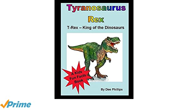 T-Rex The Dinosaur King. Awesome Facts About T-Rex: A Kids Book About Dinosaurs