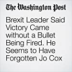 Brexit Leader Said Victory Came without a Bullet Being Fired. He Seems to Have Forgotten Jo Cox | Ishaan Tharoor