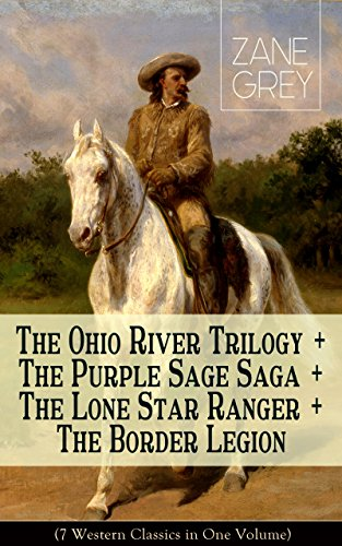 The Ohio River Trilogy + The Purple Sage Saga + The Lone Star Ranger + The Border Legion (7 Western Classics in One Volume): Adventure Novels by [Grey, Zane]