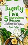 Twenty Five 5 Ingredient Recipes: Healthy and Easy Recipes for Everyone to Make Right Now