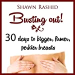 Busting Out!: 30 Days to Bigger, Firmer, Perkier Breasts | Shawn Rashid