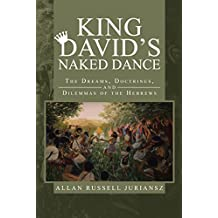 King David'S Naked Dance: The Dreams, Doctrines, and Dilemmas of the Hebrews