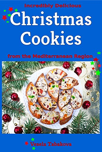 Incredibly Delicious Christmas Cookies from the Mediterranean Region (Cookies, Cookie Recipes, Cookie Cookbook, Cookie Books)