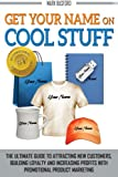 Get Your Name On Cool Stuff: The Ultimate Guide to Attracting New Customers, Building Loyalty and Increasing Profits With Promotional Product Marketing