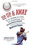 Front cover for the book Up, Up, and Away: The Kid, the Hawk, Rock, Vladi, Pedro, le Grand Orange, Youppi!, the Crazy Business of Baseball, and the Ill-fated but Unforgettable Montreal Expos by Jonah Keri