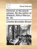 Ormond; or the Secret Witness by the Author of Wieland, Arthur Mervyn, and C and C, Charles Brockden Brown, 1140909193