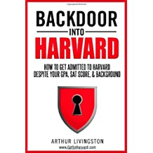 Backdoor Into Harvard: How to Get Admitted to Harvard for an Undergraduate or Graduate Degree Despite Your Gpa...
