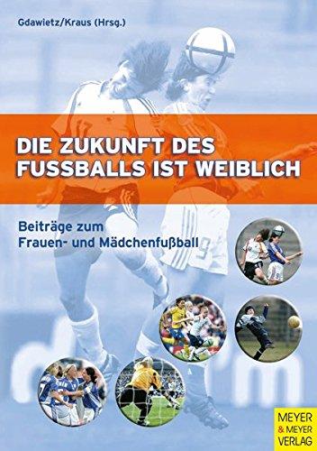 Die Zukunft des Fußballs ist weiblich. Beiträge zum Frauen- und Mädchenfußball