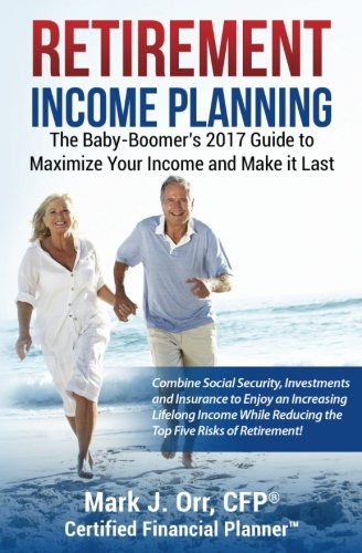 Retirement Income Planning  The Baby Boomers 2017 Guide To Maximize Your Income And Make It Last