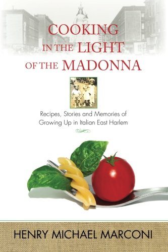 Cooking in the Light of the Madonna: Recipes, Stories and Memories of Growing Up in Italian East - Memory Marconi
