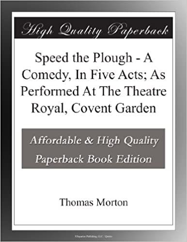 Speed the Plough - A Comedy, In Five Acts; As Performed At The Theatre Royal, Covent Garden