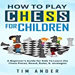 How to Play Chess for Children: A Beginner's Guide for Kids to Learn the Chess Pieces, Board, Rules, & Strategy | Tim Ander