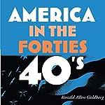 America in the Forties: America in the Twentieth Century | Ronald Allen Goldberg