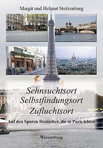 Sehnsuchtsort - Selbstfindungsort - Zufluchtsort: Auf den Spuren Deutscher, die in Paris lebten