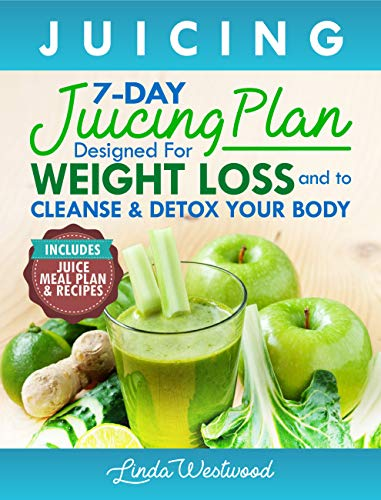 Juicing (5th Edition): The 7-Day Juicing Plan Designed for Weight Loss and to Cleanse & Detox Your Body (Includes Juice Meal Plan & Recipes) (Best Way To Start Juicing)