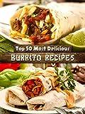 Top 50 Most Delicious Burrito Recipes [A Burrito Cookbook] (Recipe Top 50's Book 72)