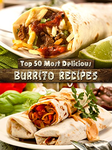 Top 50 Most Delicious Burrito Recipes [A Burrito Cookbook] (Recipe Top 50's Book 72) by Julie Hatfield