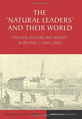 The 'Natural Leaders' and their World: Politics, Culture and Society in Belfast, c. 1801-1832 (Reappraisals in Irish His
