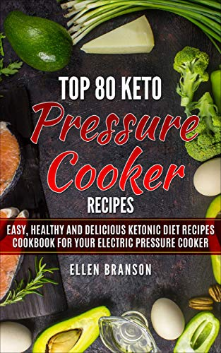Top 80 Keto Pressure Cooker Recipes: Easy, Healthy and Delicious Ketonic Diet Recipes Cookbook for Your Electric Pressure Cooker (Keto recipes 1) by Ellen Branson