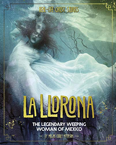 La Llorona: The Legendary Weeping Woman of Mexico (Real-Life Ghost Stories) -