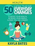 Health: How These 50 Everyday Changes Can Boost Your Health, Increase Your Energy & Make You Live Longer!