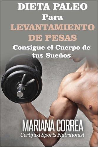 DIETA PALEO Para LEVANTAMIENTO DE PESAS: Consigue el Cuerpo de tus Suenos: Mariana Correa: 9781508708612: Amazon.com: Books