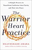 The Warrior Heart Practice: A Simple Process to Transform Confusion into Clarity and Pain into Peace